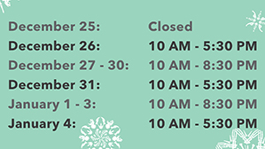 December 25: Closed, December 26: 10 AM - 5:30 PM, December 27 - 30: 10 AM - 8:30 PM, December 31: 10 AM - 5:30 PM, January 1 - 3: 10 AM - 8:30 PM, January 4: 10 AM - 5:30 PM